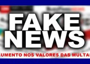 Fake News: aumento de valores de multas é boato